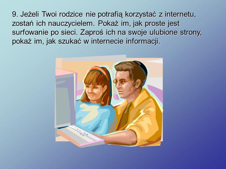 9. Jeżeli Twoi rodzice nie potrafią korzystać z internetu, zostań ich nauczycielem.