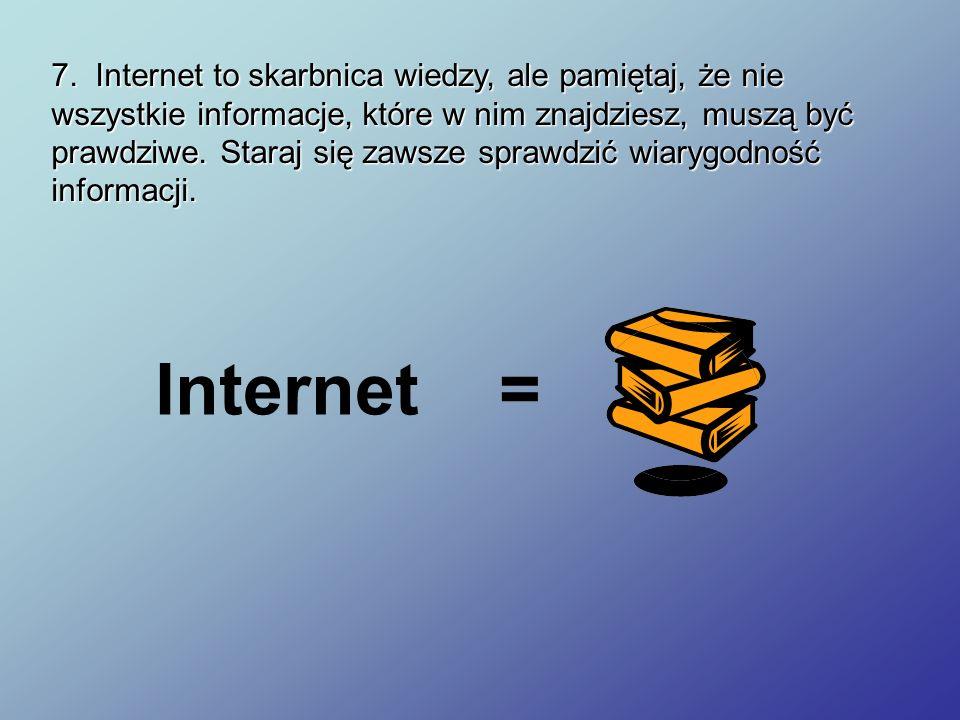 7. Internet to skarbnica wiedzy, ale pamiętaj, że nie wszystkie informacje, które w nim znajdziesz, muszą być prawdziwe. Staraj się zawsze sprawdzić wiarygodność informacji.