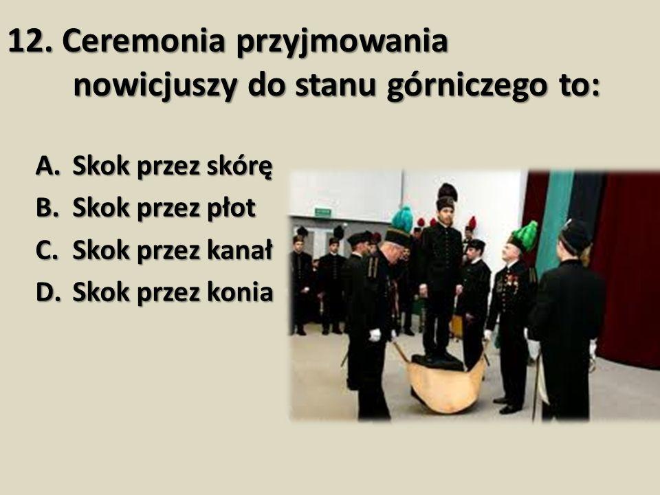12. Ceremonia przyjmowania nowicjuszy do stanu górniczego to: