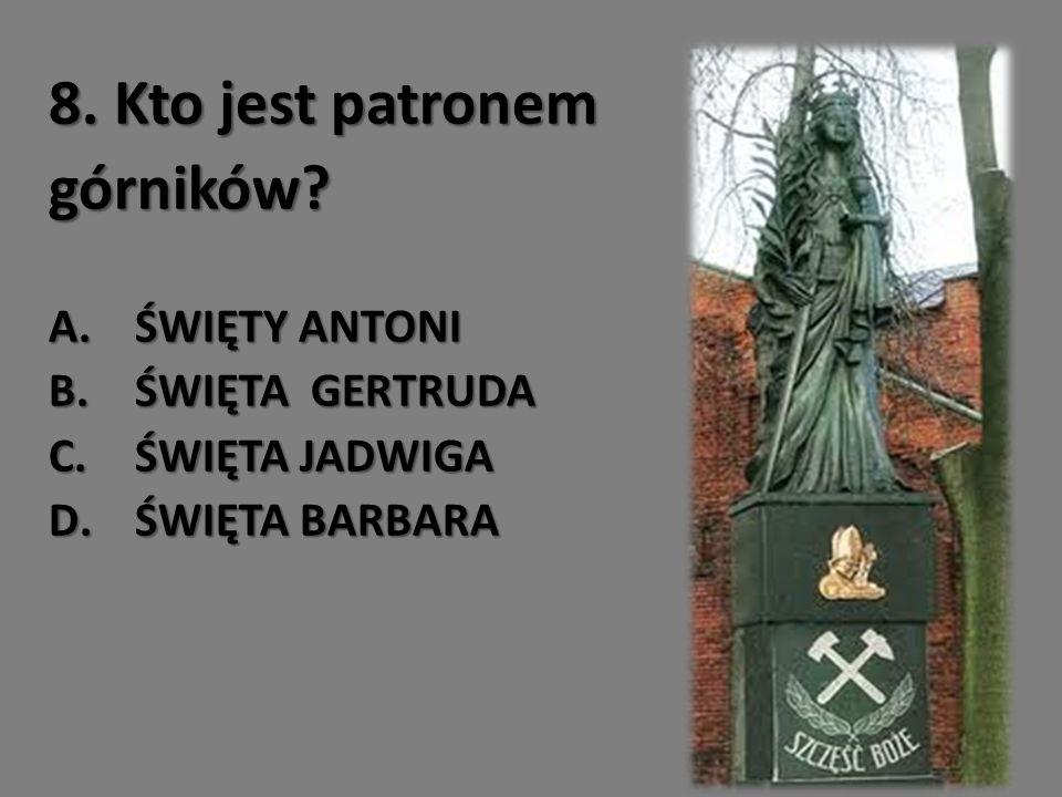 8. Kto jest patronem górników ŚWIĘTY ANTONI ŚWIĘTA GERTRUDA