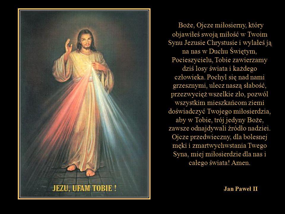 Boże, Ojcze miłosierny, który objawiłeś swoją miłość w Twoim Synu Jezusie Chrystusie i wylałeś ją na nas w Duchu Świętym, Pocieszycielu, Tobie zawierzamy dziś losy świata i każdego człowieka. Pochyl się nad nami grzesznymi, ulecz naszą słabość, przezwycięż wszelkie zło, pozwól wszystkim mieszkańcom ziemi doświadczyć Twojego miłosierdzia, aby w Tobie, trój jedyny Boże, zawsze odnajdywali źródło nadziei. Ojcze przedwieczny, dla bolesnej męki i zmartwychwstania Twego Syna, miej miłosierdzie dla nas i całego świata! Amen.