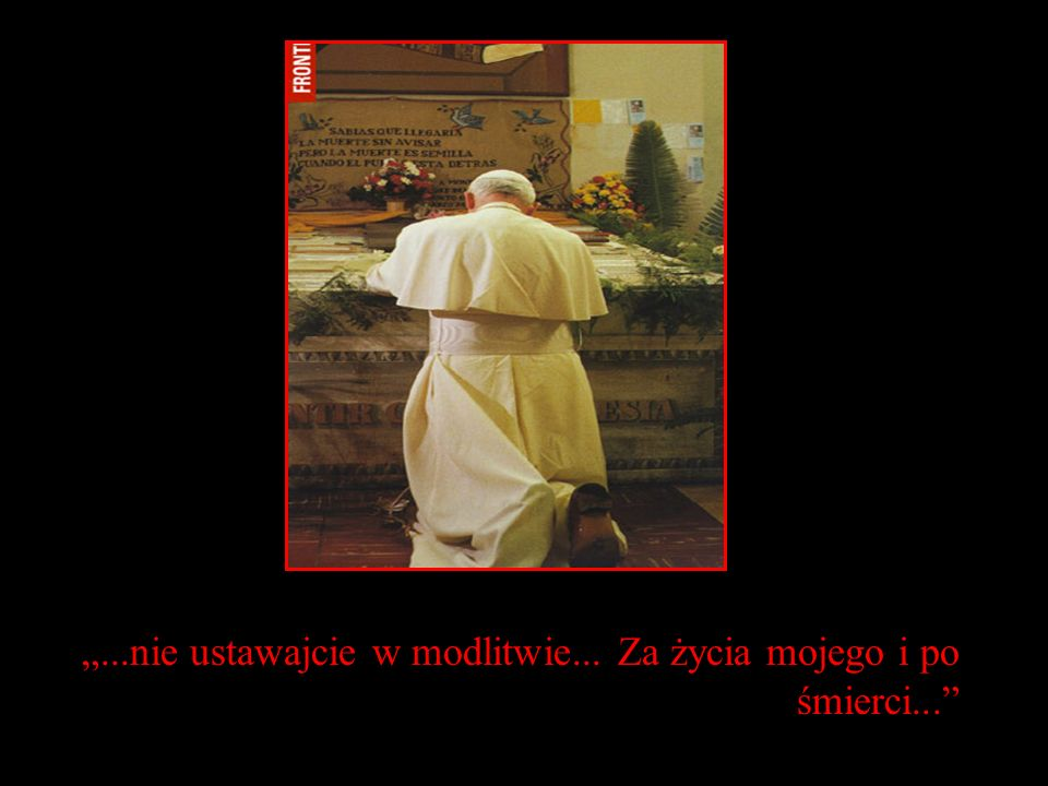 """""""...nie ustawajcie w modlitwie... Za życia mojego i po śmierci..."""