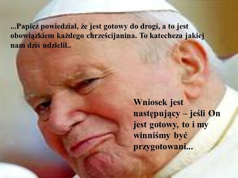...Papież powiedział, że jest gotowy do drogi, a to jest obowiązkiem każdego chrześcijanina. To katecheza jakiej nam dziś udzielił..