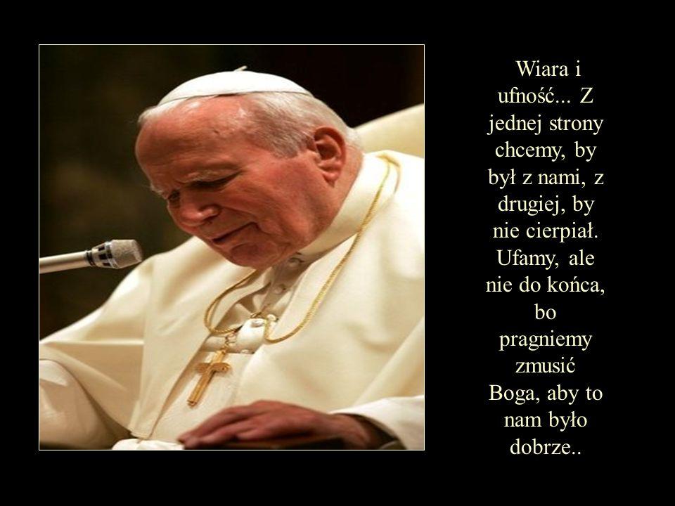 Wiara i ufność...Z jednej strony chcemy, by był z nami, z drugiej, by nie cierpiał.