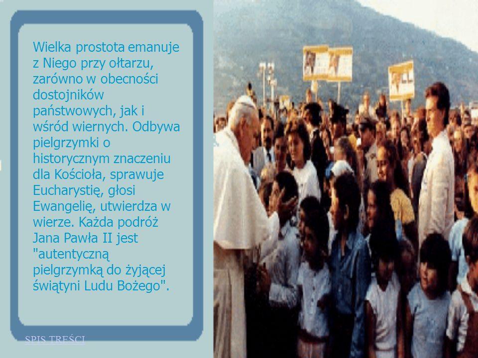 Wielka prostota emanuje z Niego przy ołtarzu, zarówno w obecności dostojników państwowych, jak i wśród wiernych. Odbywa pielgrzymki o historycznym znaczeniu dla Kościoła, sprawuje Eucharystię, głosi Ewangelię, utwierdza w wierze. Każda podróż Jana Pawła II jest autentyczną pielgrzymką do żyjącej świątyni Ludu Bożego .