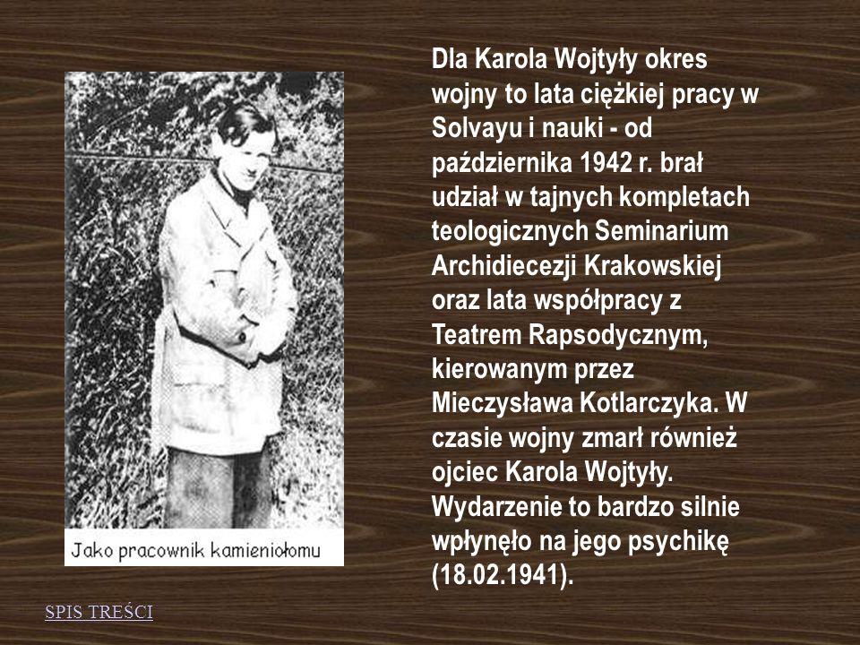 Dla Karola Wojtyły okres wojny to lata ciężkiej pracy w Solvayu i nauki - od października 1942 r. brał udział w tajnych kompletach teologicznych Seminarium Archidiecezji Krakowskiej oraz lata współpracy z Teatrem Rapsodycznym, kierowanym przez Mieczysława Kotlarczyka. W czasie wojny zmarł również ojciec Karola Wojtyły. Wydarzenie to bardzo silnie wpłynęło na jego psychikę (18.02.1941).