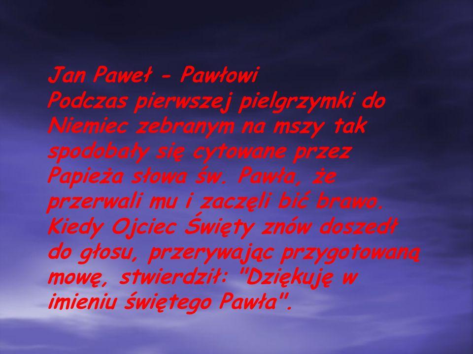 Jan Paweł - Pawłowi Podczas pierwszej pielgrzymki do Niemiec zebranym na mszy tak spodobały się cytowane przez Papieża słowa św.