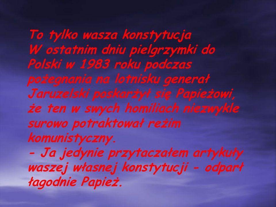 To tylko wasza konstytucja W ostatnim dniu pielgrzymki do Polski w 1983 roku podczas pożegnania na lotnisku generał Jaruzelski poskarżył się Papieżowi, że ten w swych homiliach niezwykle surowo potraktował reżim komunistyczny.