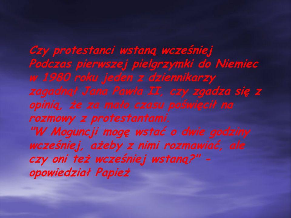 Czy protestanci wstaną wcześniej Podczas pierwszej pielgrzymki do Niemiec w 1980 roku jeden z dziennikarzy zagadnął Jana Pawła II, czy zgadza się z opinią, że za mało czasu poświęcił na rozmowy z protestantami.