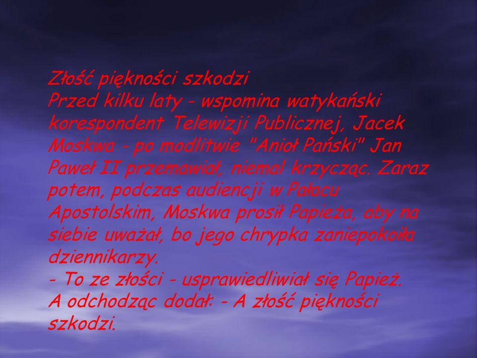 Złość piękności szkodzi Przed kilku laty - wspomina watykański korespondent Telewizji Publicznej, Jacek Moskwa - po modlitwie Anioł Pański Jan Paweł II przemawiał, niemal krzycząc.