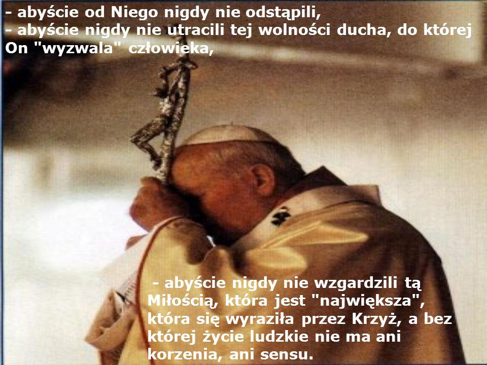 - abyście od Niego nigdy nie odstąpili, - abyście nigdy nie utracili tej wolności ducha, do której On wyzwala człowieka,