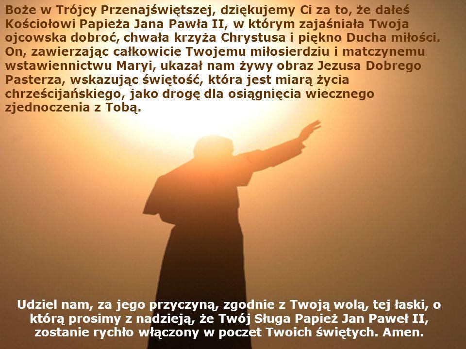 Boże w Trójcy Przenajświętszej, dziękujemy Ci za to, że dałeś Kościołowi Papieża Jana Pawła II, w którym zajaśniała Twoja ojcowska dobroć, chwała krzyża Chrystusa i piękno Ducha miłości. On, zawierzając całkowicie Twojemu miłosierdziu i matczynemu wstawiennictwu Maryi, ukazał nam żywy obraz Jezusa Dobrego Pasterza, wskazując świętość, która jest miarą życia chrześcijańskiego, jako drogę dla osiągnięcia wiecznego zjednoczenia z Tobą.