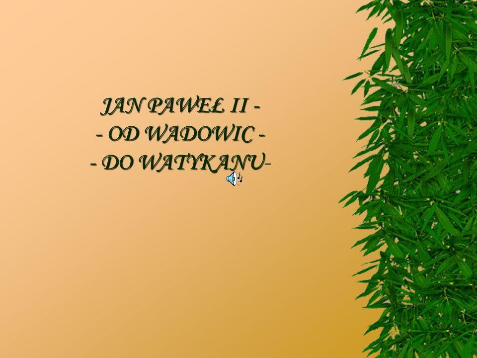 JAN PAWEŁ II - - OD WADOWIC - - DO WATYKANU-