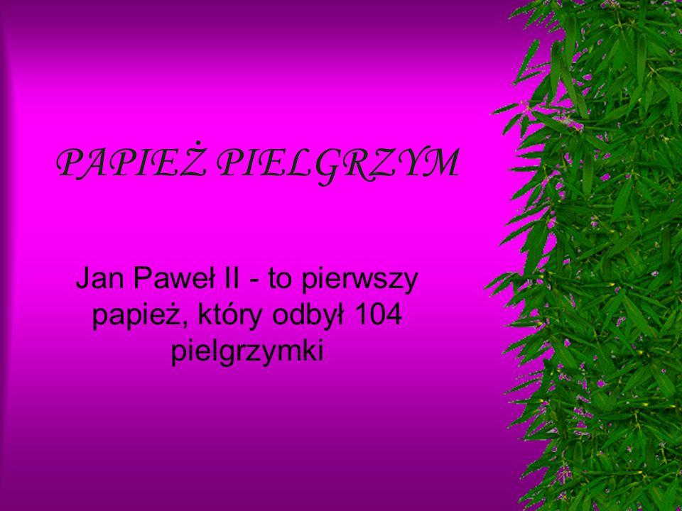 Jan Paweł II - to pierwszy papież, który odbył 104 pielgrzymki