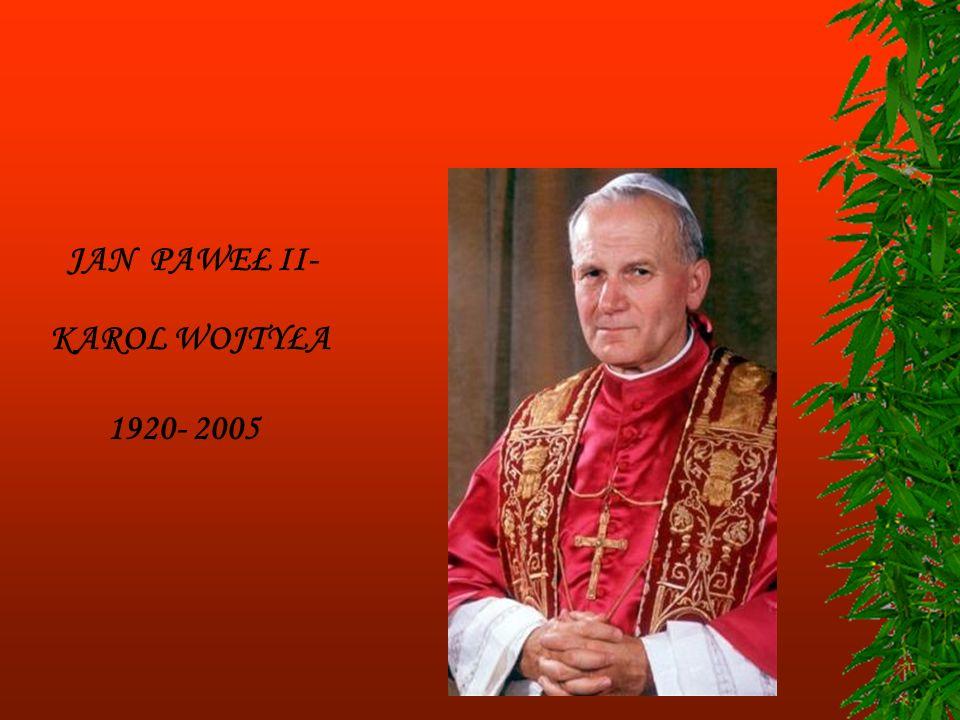 JAN PAWEŁ II- KAROL WOJTYŁA 1920- 2005