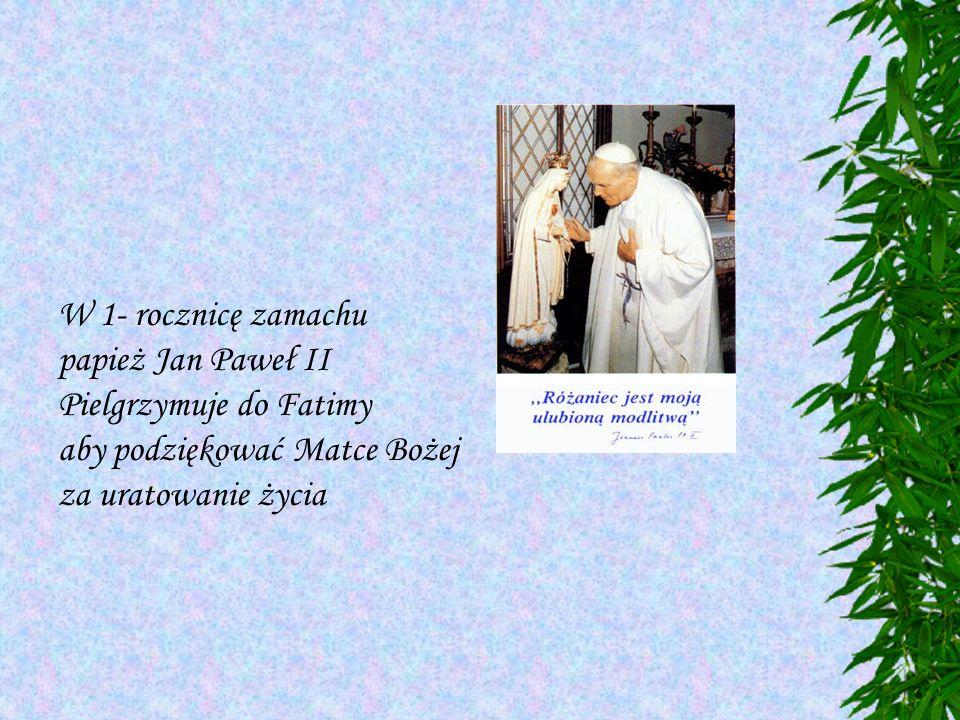 W 1- rocznicę zamachu papież Jan Paweł II. Pielgrzymuje do Fatimy.