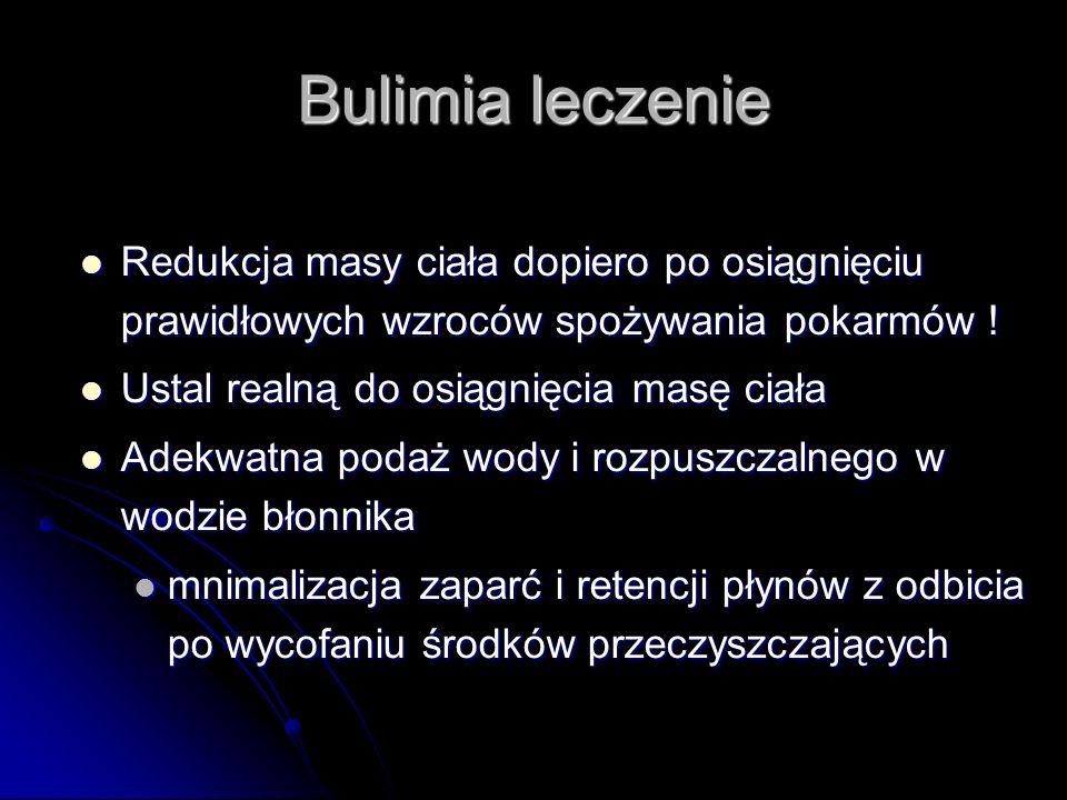 Bulimia leczenie Redukcja masy ciała dopiero po osiągnięciu prawidłowych wzroców spożywania pokarmów !