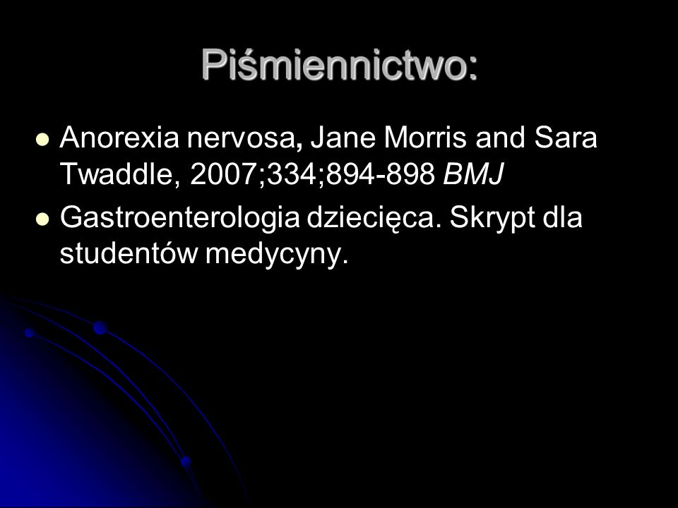 Piśmiennictwo: Anorexia nervosa, Jane Morris and Sara Twaddle, 2007;334;894-898 BMJ.