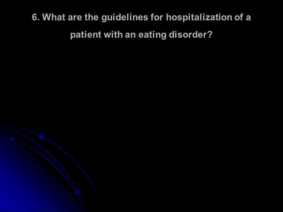 6. What are the guidelines for hospitalization of a patient with an eating disorder