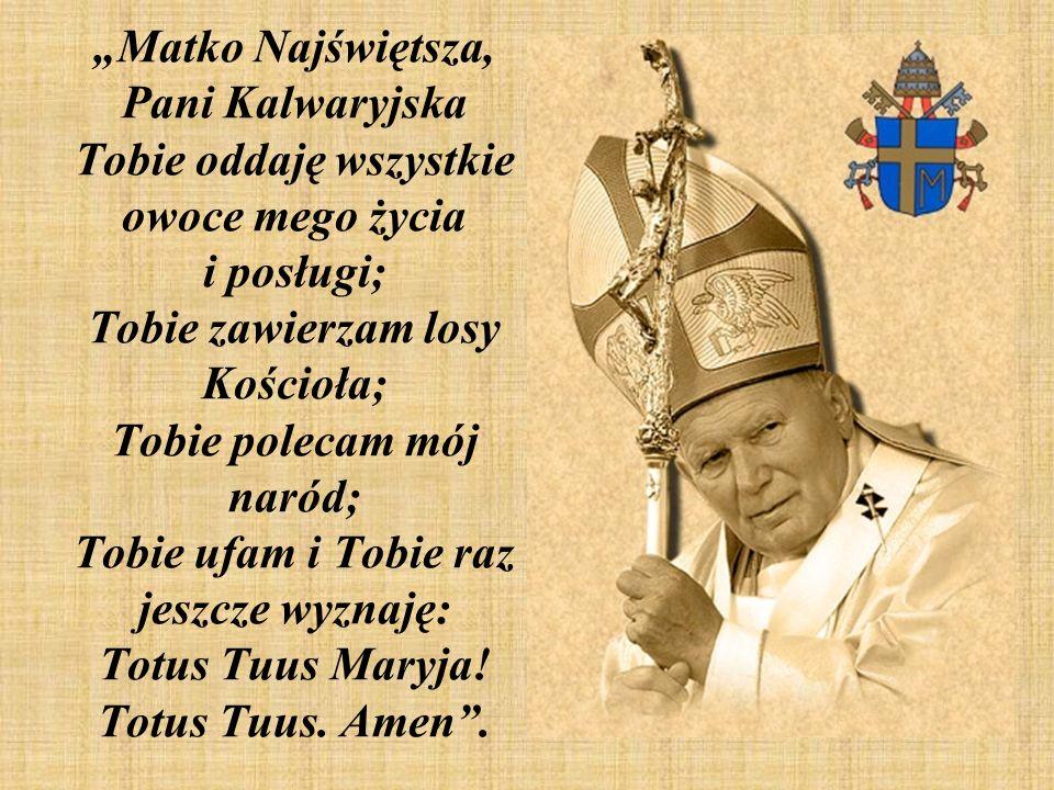 """""""Matko Najświętsza, Pani Kalwaryjska Tobie oddaję wszystkie owoce mego życia i posługi; Tobie zawierzam losy Kościoła; Tobie polecam mój naród; Tobie ufam i Tobie raz jeszcze wyznaję: Totus Tuus Maryja."""