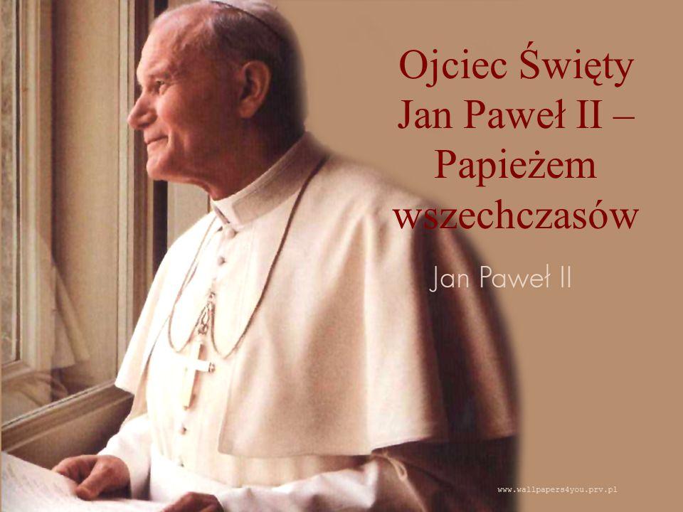 Ojciec Święty Jan Paweł II – Papieżem wszechczasów
