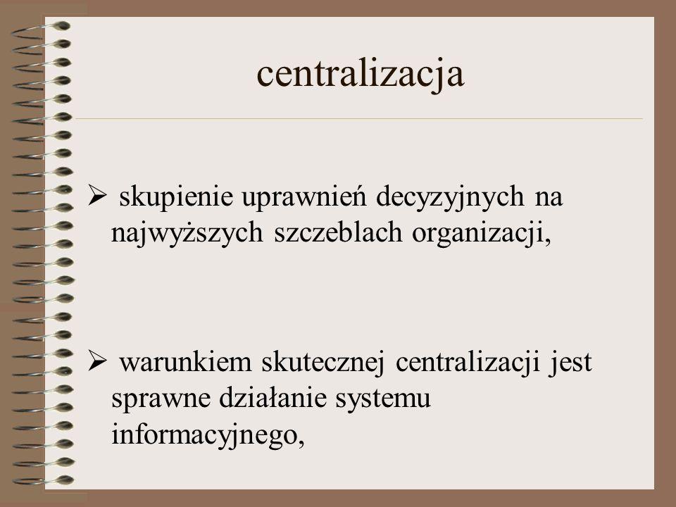 centralizacja skupienie uprawnień decyzyjnych na najwyższych szczeblach organizacji,