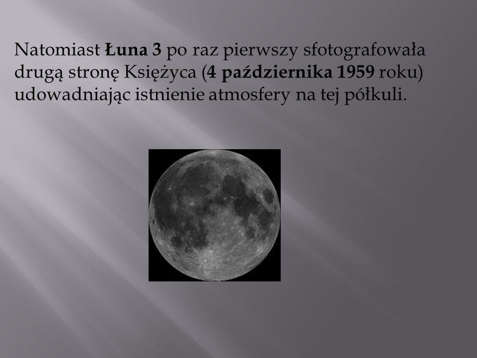 Natomiast Łuna 3 po raz pierwszy sfotografowała drugą stronę Księżyca (4 października 1959 roku) udowadniając istnienie atmosfery na tej półkuli.