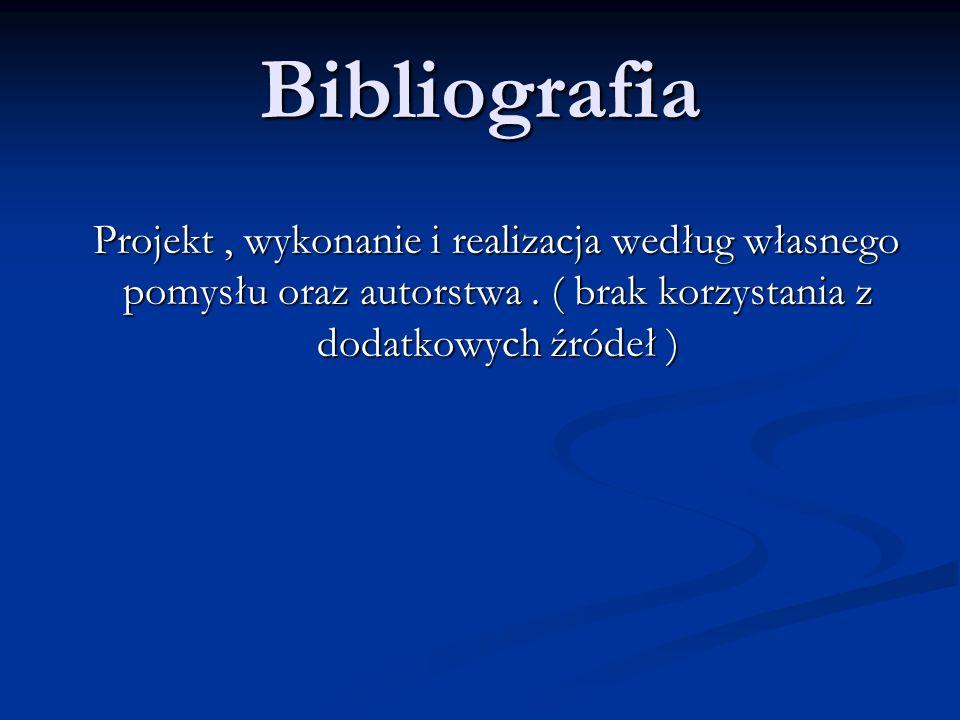 Bibliografia Projekt , wykonanie i realizacja według własnego pomysłu oraz autorstwa .