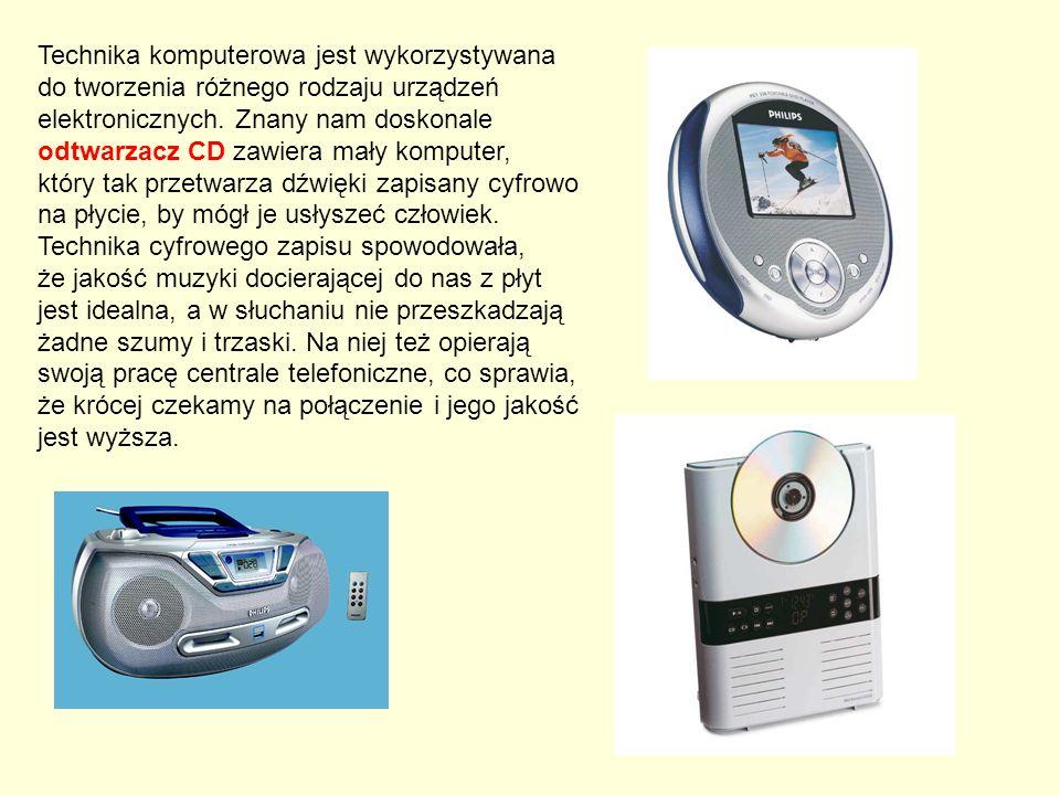 Technika komputerowa jest wykorzystywana do tworzenia różnego rodzaju urządzeń elektronicznych. Znany nam doskonale odtwarzacz CD zawiera mały komputer,