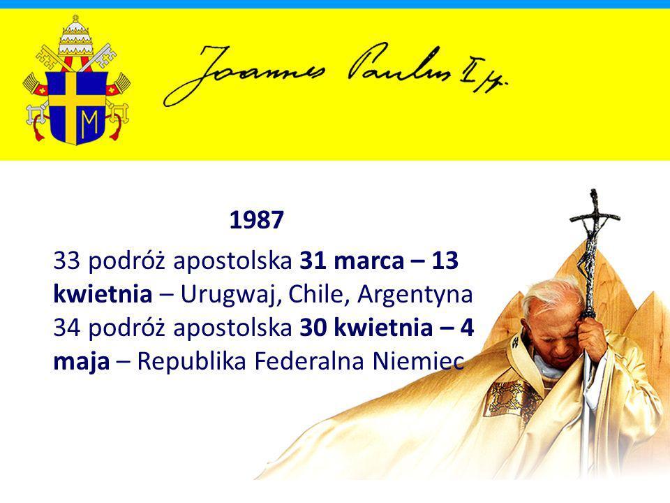 1987 33 podróż apostolska 31 marca – 13 kwietnia – Urugwaj, Chile, Argentyna 34 podróż apostolska 30 kwietnia – 4 maja – Republika Federalna Niemiec.