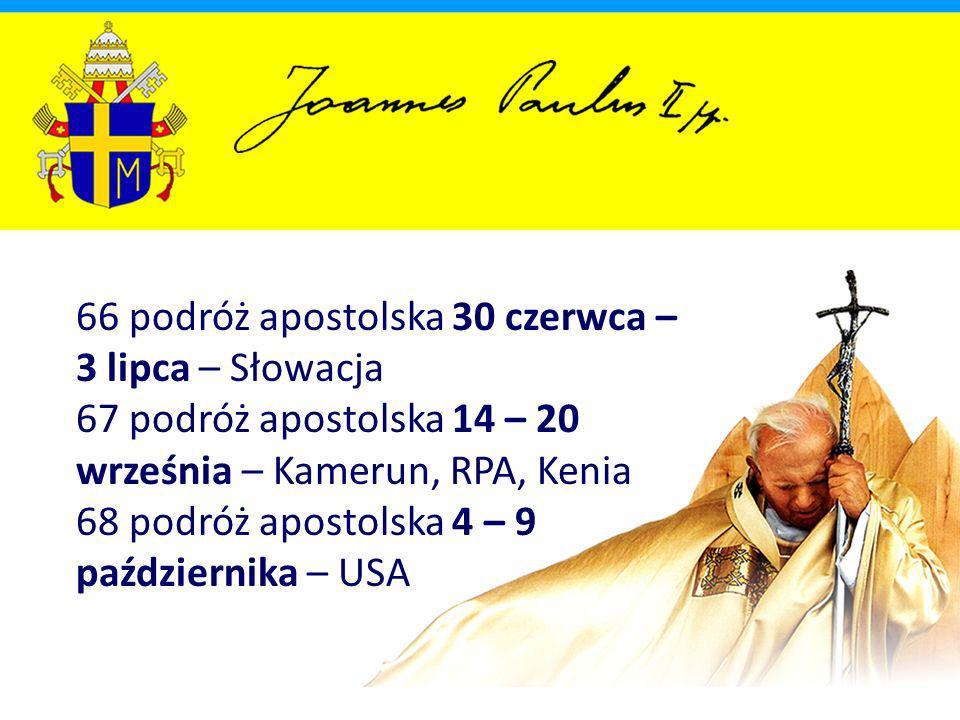66 podróż apostolska 30 czerwca – 3 lipca – Słowacja 67 podróż apostolska 14 – 20 września – Kamerun, RPA, Kenia 68 podróż apostolska 4 – 9 października – USA