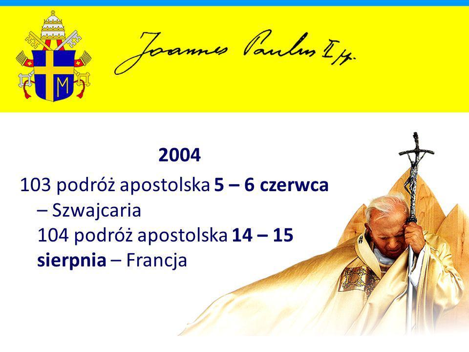 2004 103 podróż apostolska 5 – 6 czerwca – Szwajcaria 104 podróż apostolska 14 – 15 sierpnia – Francja.