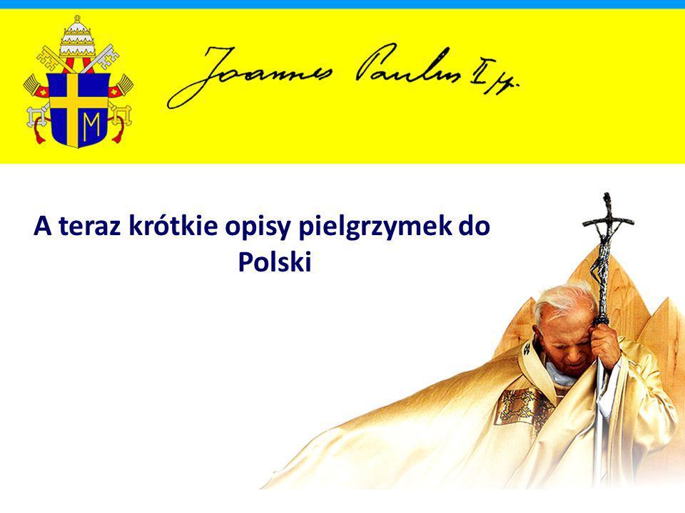 A teraz krótkie opisy pielgrzymek do Polski