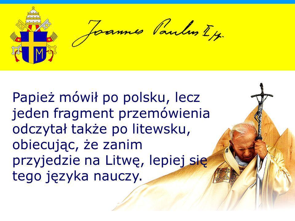 Papież mówił po polsku, lecz jeden fragment przemówienia odczytał także po litewsku, obiecując, że zanim przyjedzie na Litwę, lepiej się tego języka nauczy.