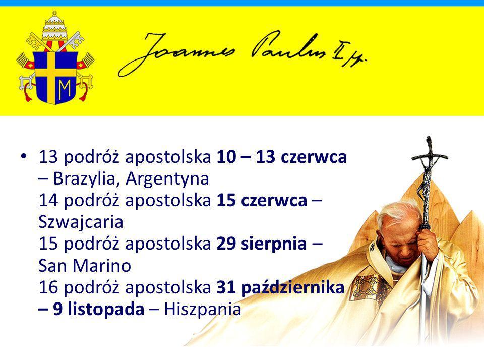 13 podróż apostolska 10 – 13 czerwca – Brazylia, Argentyna 14 podróż apostolska 15 czerwca – Szwajcaria 15 podróż apostolska 29 sierpnia – San Marino 16 podróż apostolska 31 października – 9 listopada – Hiszpania