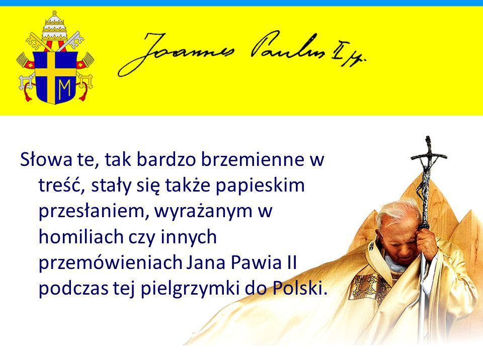 Słowa te, tak bardzo brzemienne w treść, stały się także papieskim przesłaniem, wyrażanym w homiliach czy innych przemówieniach Jana Pawia II podczas tej pielgrzymki do Polski.