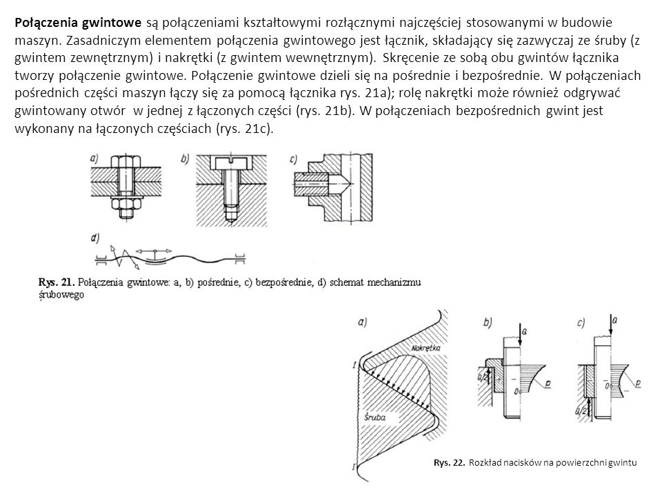Połączenia gwintowe są połączeniami kształtowymi rozłącznymi najczęściej stosowanymi w budowie maszyn. Zasadniczym elementem połączenia gwintowego jest łącznik, składający się zazwyczaj ze śruby (z gwintem zewnętrznym) i nakrętki (z gwintem wewnętrznym). Skręcenie ze sobą obu gwintów łącznika tworzy połączenie gwintowe. Połączenie gwintowe dzieli się na pośrednie i bezpośrednie. W połączeniach pośrednich części maszyn łączy się za pomocą łącznika rys. 21a); rolę nakrętki może również odgrywać gwintowany otwór w jednej z łączonych części (rys. 21b). W połączeniach bezpośrednich gwint jest wykonany na łączonych częściach (rys. 21c).