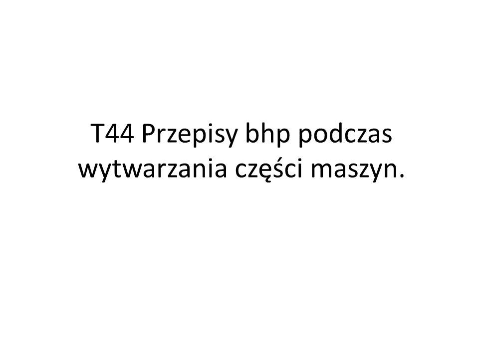 T44 Przepisy bhp podczas wytwarzania części maszyn.