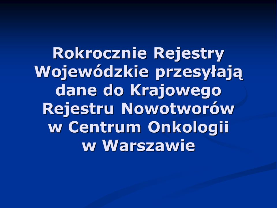 Rokrocznie Rejestry Wojewódzkie przesyłają dane do Krajowego Rejestru Nowotworów w Centrum Onkologii w Warszawie