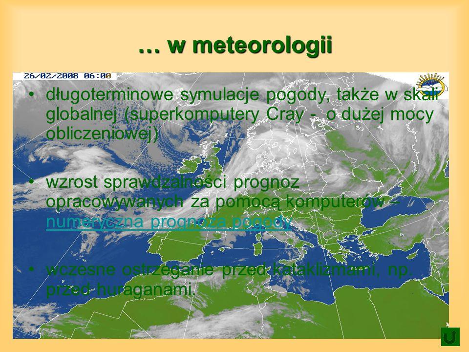 … w meteorologii długoterminowe symulacje pogody, także w skali globalnej (superkomputery Cray - o dużej mocy obliczeniowej)