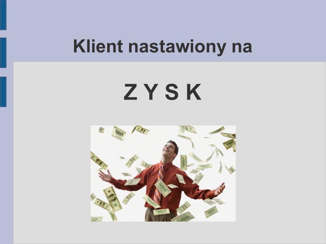 Klient nastawiony na Z Y S K