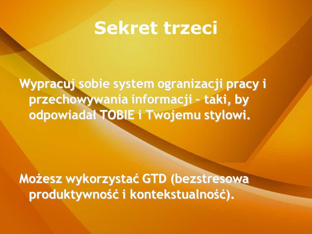 Sekret trzeci Wypracuj sobie system ogranizacji pracy i przechowywania informacji – taki, by odpowiadał TOBIE i Twojemu stylowi.