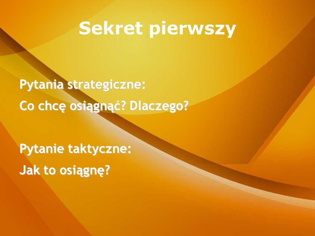 Sekret pierwszy Pytania strategiczne: Co chcę osiągnąć Dlaczego