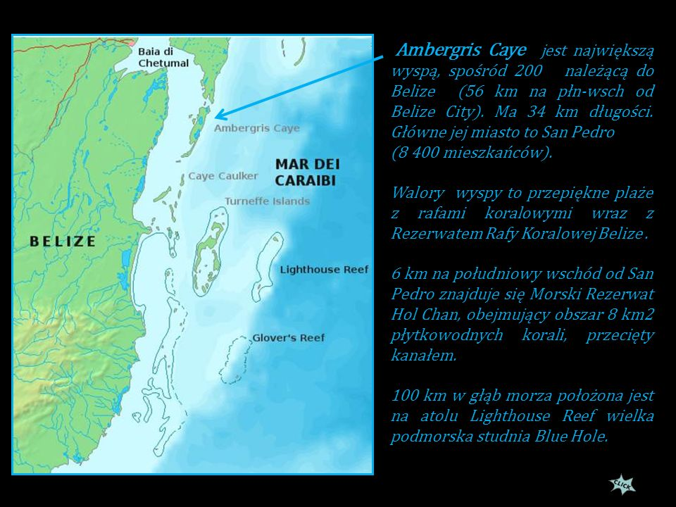 Ambergris Caye jest największą wyspą, spośród 200 należącą do Belize (56 km na płn-wsch od Belize City). Ma 34 km długości. Główne jej miasto to San Pedro