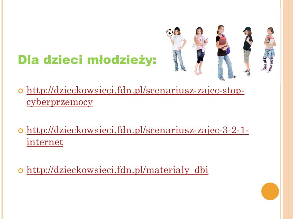 Dla dzieci młodzieży: http://dzieckowsieci.fdn.pl/scenariusz-zajec-stop- cyberprzemocy. http://dzieckowsieci.fdn.pl/scenariusz-zajec-3-2-1- internet.
