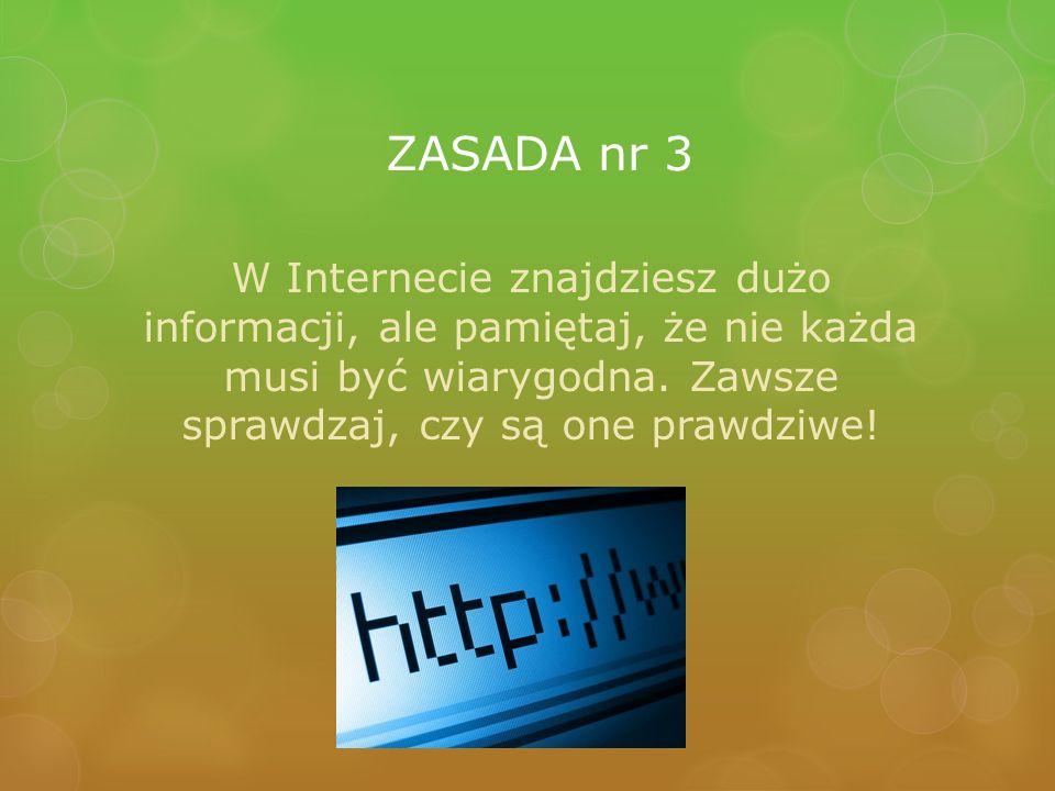 ZASADA nr 3 W Internecie znajdziesz dużo informacji, ale pamiętaj, że nie każda musi być wiarygodna.