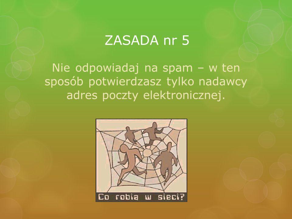 ZASADA nr 5 Nie odpowiadaj na spam – w ten sposób potwierdzasz tylko nadawcy adres poczty elektronicznej.