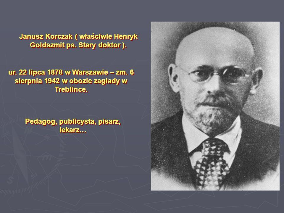 Janusz Korczak ( właściwie Henryk Goldszmit ps. Stary doktor ).