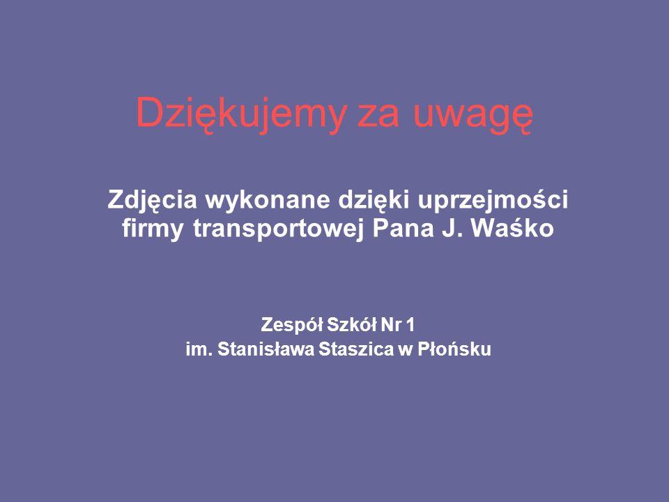 Dziękujemy za uwagę Zdjęcia wykonane dzięki uprzejmości firmy transportowej Pana J. Waśko. Zespół Szkół Nr 1.