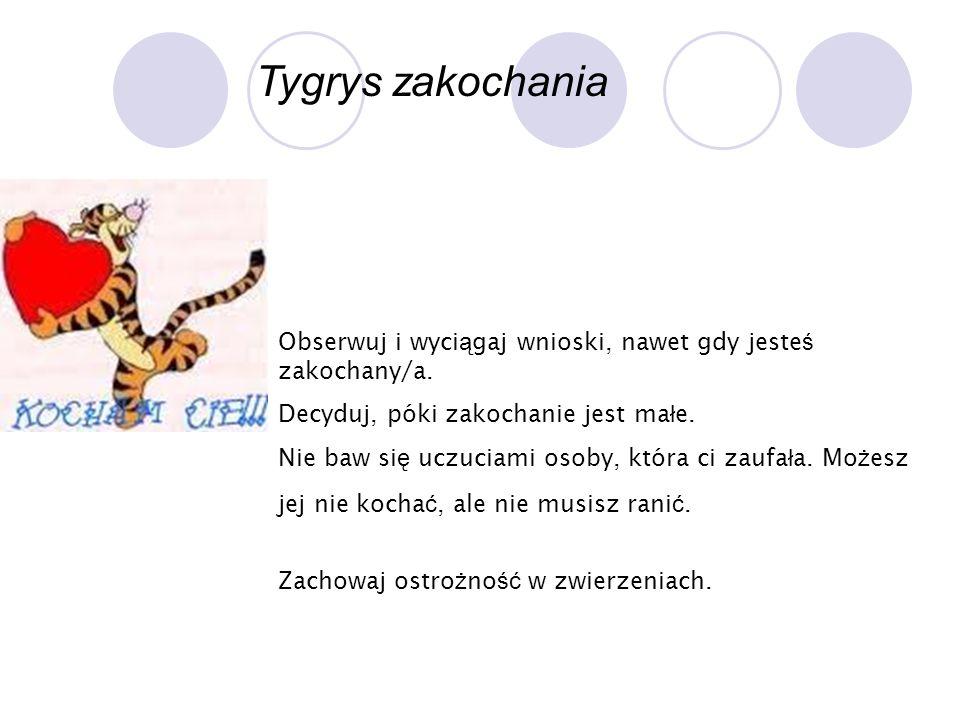 Tygrys zakochania Obserwuj i wyciągaj wnioski, nawet gdy jesteś zakochany/a. Decyduj, póki zakochanie jest małe.